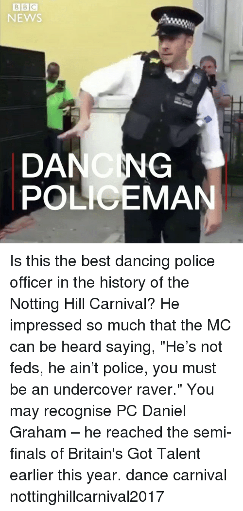 """Hearded: NEWS  DANCNG  POLICEMAN Is this the best dancing police officer in the history of the Notting Hill Carnival? He impressed so much that the MC can be heard saying, """"He's not feds, he ain't police, you must be an undercover raver."""" You may recognise PC Daniel Graham – he reached the semi-finals of Britain's Got Talent earlier this year. dance carnival nottinghillcarnival2017"""
