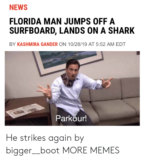 boot: NEWS  FLORIDA MAN JUMPS OFF A  SURFBOARD, LANDS ON A SHARK  BY KASHMIRA GANDER ON 10/28/19 AT 5:52 AM EDT  Parkour! He strikes again by bigger__boot MORE MEMES