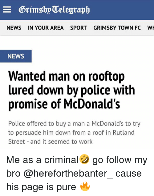 Pured: NEWS  IN YOUR AREA  SPORTGRIMSBY TOWN FC  W  NEWS  Wanted man on rooftop  lured down by police with  promise of McDonald's  Police offered to buy a man a McDonald's to try  to persuade him down from a roof in Rutland  Street and it seemed to work Me as a criminal🤣 go follow my bro @hereforthebanter_ cause his page is pure 🔥
