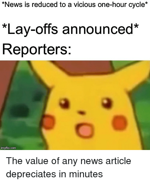 reporters: News is reduced to a vicious one-hour cycle*  *Lay-offs announced*  Reporters:  imgflip.com The value of any news article depreciates in minutes