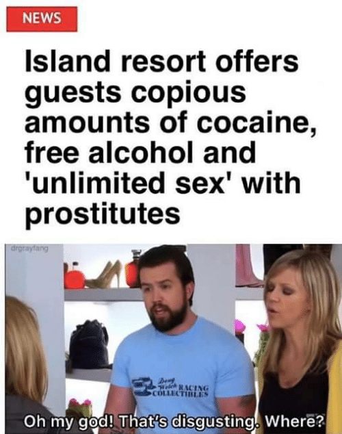 God, News, and Oh My God: NEWS  Island resort offers  guests copious  amounts of cocaine,  free alcohol and  'unlimited sex' with  prostitutes  drgrayfang  Welch RACING  COLLECTIRLES  Oh my god! That's disgusting Where?