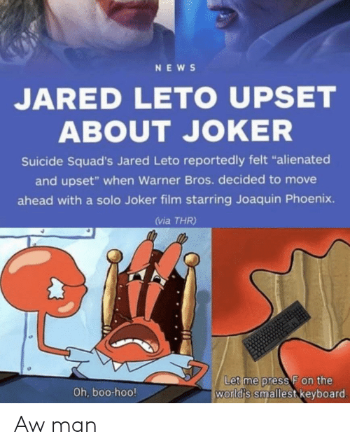 """Phoenix: NEWS  JARED LETO UPSET  ABOUT JOKER  Suicide Squad's Jared Leto reportedly felt """"alienated  and upset"""" when Warner Bros. decided to move  ahead with a solo Joker film starring Joaquin Phoenix.  (via THR)  Let me press F on the  world's smallest keyboard.  Oh, boo-hoo! Aw man"""