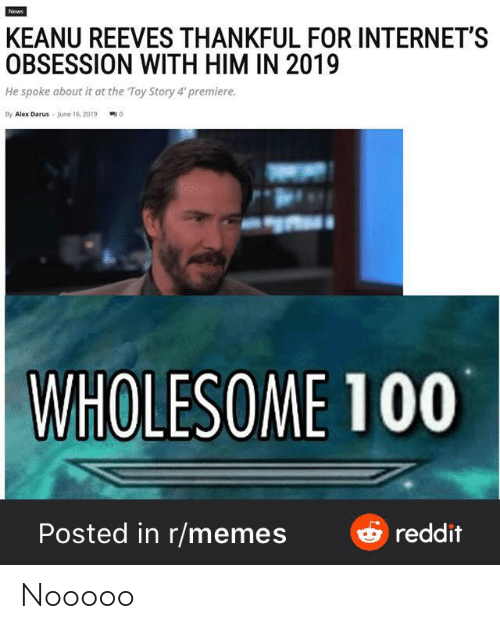 Toy Story 4: News  KEANU REEVES THANKFUL FOR INTERNET'S  OBSESSION WITH HIM IN 2019  He spoke about it at the Toy Story 4' premiere.  By Alex Darus June 16, 2019  0  WHOLESOME 100  & reddit  Posted in r/memes Nooooo