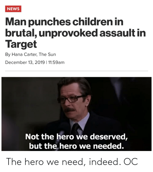 hana: NEWS  Man punches children in  brutal, unprovoked assault in  Target  By Hana Carter, The Sun  December 13, 2019 | 11:59am  Not the hero we deserved,  but the, hero we needed. The hero we need, indeed. OC
