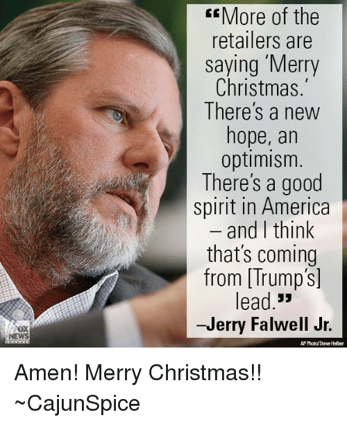 optimal: NEWS  More of the  retailers are  saying Merry  Christmas.  There's a new  hope, an  optimism  There's a good  spirit in America  and I think  that's coming  from Trump's  ead  33  -Jerry Falwell Jr.  AP Photo/Steve Helber Amen! Merry Christmas!! ~CajunSpice