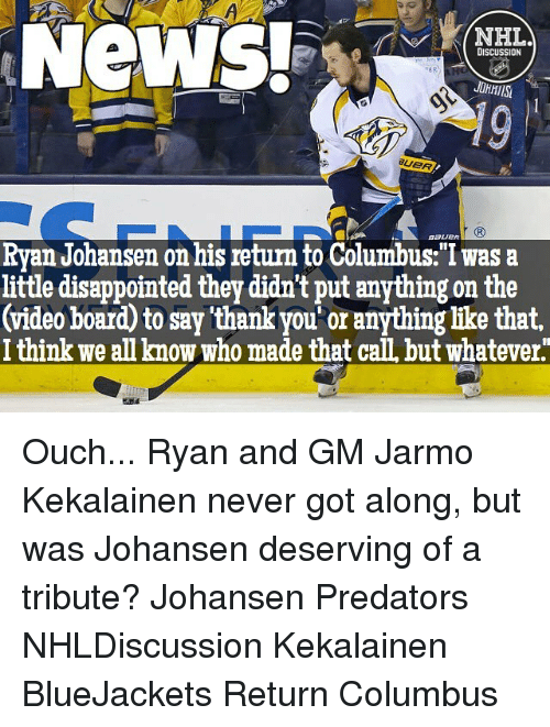 "Whateves: NeWS!  NHL.  DISCUSSION  Ryan Johansen on his return to Columbus:""I was a  little disappointed they didn't put anything on the  (video board to say thankyou or anything like that,  I think we anknow who made that caILbut Whatever Ouch... Ryan and GM Jarmo Kekalainen never got along, but was Johansen deserving of a tribute? Johansen Predators NHLDiscussion Kekalainen BlueJackets Return Columbus"