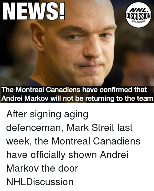 Memes, News, and National Hockey League (NHL): NEWS  NHL  DISCUSSION  The Montreal Canadiens have confirmed that  Andrei Markov will not be returning to the team After signing aging defenceman, Mark Streit last week, the Montreal Canadiens have officially shown Andrei Markov the door NHLDiscussion