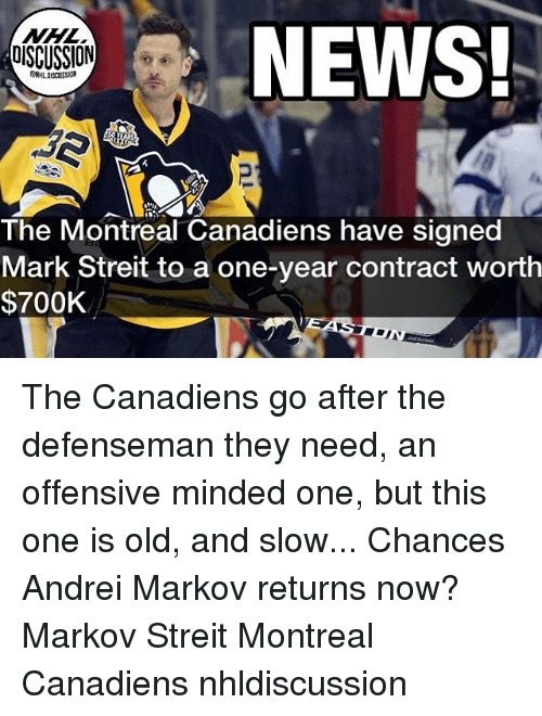 Memes, News, and National Hockey League (NHL): NEWS!  NHL  OISCUSSION  WHL DISCUSSION  The Montreal Canadiens have signed  Mark Streit to a one-year contract worth  $700K The Canadiens go after the defenseman they need, an offensive minded one, but this one is old, and slow... Chances Andrei Markov returns now? Markov Streit Montreal Canadiens nhldiscussion