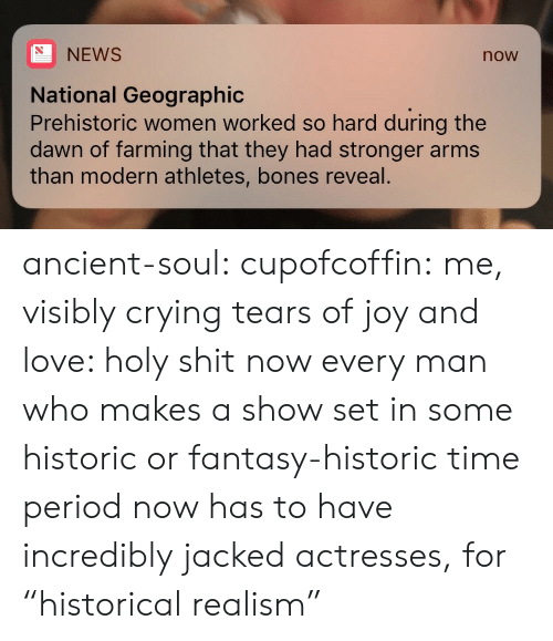 "Actresses: NEWS  now  National Geographic  Prehistoric women worked so hard during the  dawn of farming that they had stronger arms  than modern athletes, bones reveal. ancient-soul:  cupofcoffin: me, visibly crying tears of joy and love: holy shit  now every man who makes a show set in some historic or fantasy-historic time period now has to have incredibly jacked actresses, for ""historical realism"""