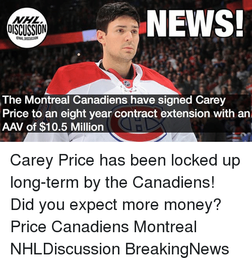 Memes, Money, and News: NEWS!  OISCUSSION  The Montreal Canadiens have signed Carey  Price to an eight year contract extension with an  AAV of $10.5 Million Carey Price has been locked up long-term by the Canadiens! Did you expect more money? Price Canadiens Montreal NHLDiscussion BreakingNews