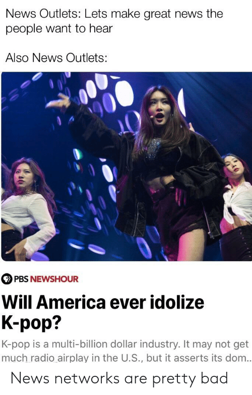K Pop K Pop: News Outlets: Lets make great news the  people want to hear  Also News Outlets:  PBS NEWSHOUR  Will America ever idolize  K-pop?  K-pop is a multi-billion dollar industry. It may not get  much radio airplay in the U.S., but it asserts its dom.. News networks are pretty bad