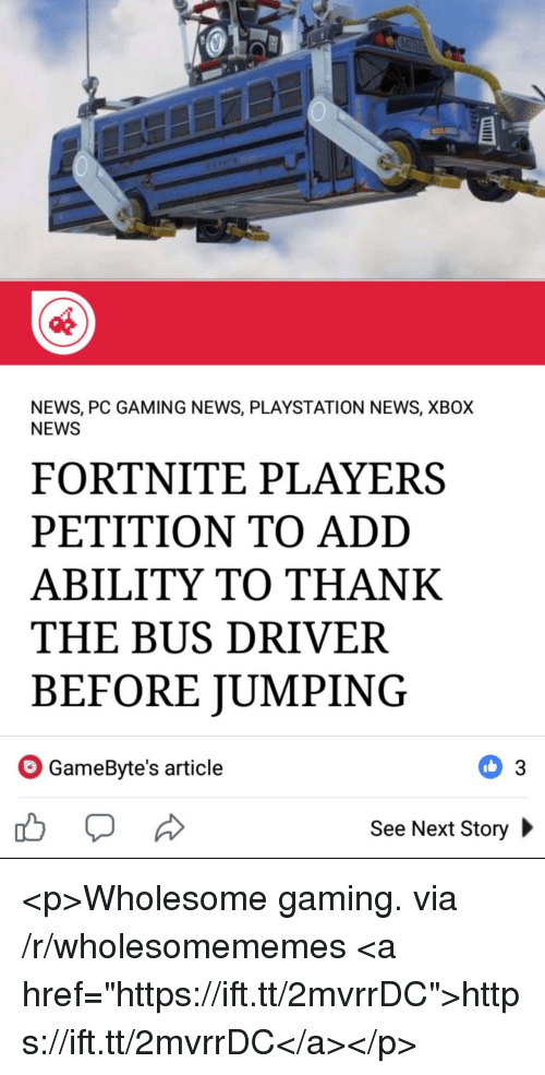 """News, PlayStation, and Xbox: NEWS, PC GAMING NEWS, PLAYSTATION NEWS, XBOX  NEWS  FORTNITE PLAYERS  PETITION TO ADD  ABILITY TO THANK  THE BUS DRIVER  BEFORE JUMPING  GameByte's article  See Next Story <p>Wholesome gaming. via /r/wholesomememes <a href=""""https://ift.tt/2mvrrDC"""">https://ift.tt/2mvrrDC</a></p>"""