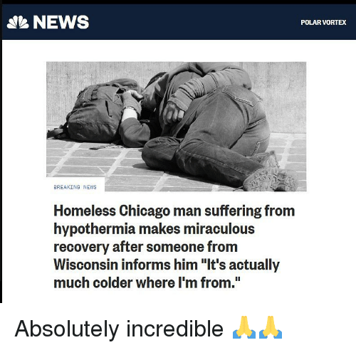 "Miraculous: NEWS  POLAR VORTEX  BREAKING NEWS  Homeless Chicago man suffering from  hypothermia makes miraculous  recovery after someone from  Wisconsin informs him ""It's actually  much colder where I'm from."" Absolutely incredible 🙏🙏"