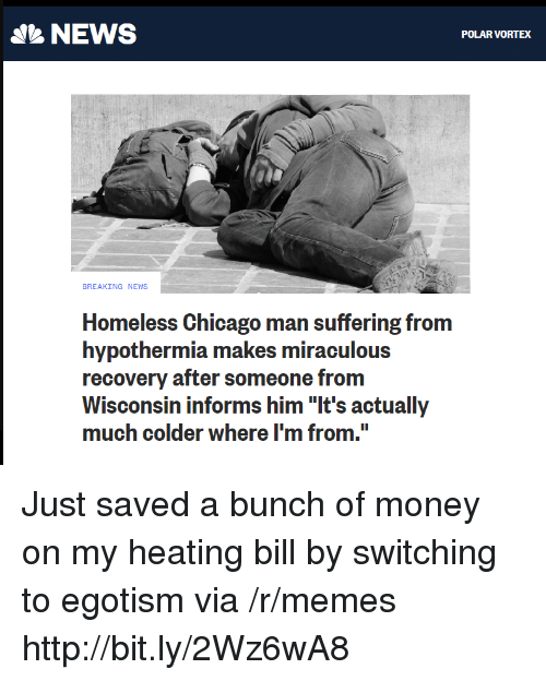 "Miraculous: NEWS  POLAR VORTEX  BREAKING NEWS  Homeless Chicago man suffering from  hypothermia makes miraculous  recovery after someone from  Wisconsin informs him ""It's actually  much colder where I'm from. Just saved a bunch of money on my heating bill by switching to egotism via /r/memes http://bit.ly/2Wz6wA8"