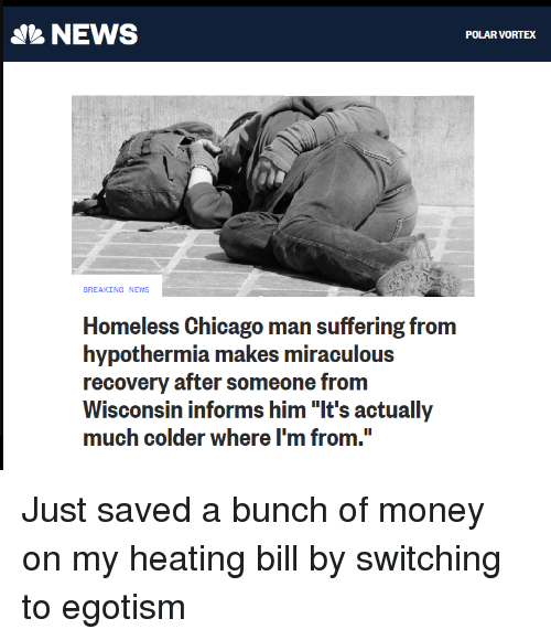 "Miraculous: NEWS  POLAR VORTEX  BREAKING NEWS  Homeless Chicago man suffering from  hypothermia makes miraculous  recovery after someone from  Wisconsin informs him ""It's actually  much colder where I'm from. Just saved a bunch of money on my heating bill by switching to egotism"