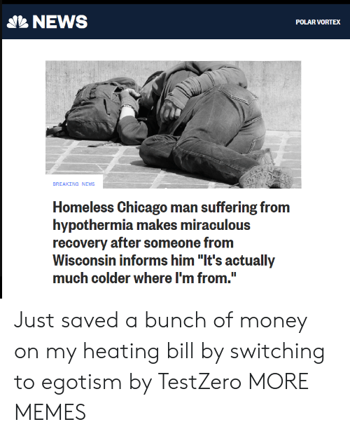 "Miraculous: NEWS  POLAR VORTEX  BREAKING NEWS  Homeless Chicago man suffering from  hypothermia makes miraculous  recovery after someone from  Wisconsin informs him ""It's actually  much colder where I'm from. Just saved a bunch of money on my heating bill by switching to egotism by TestZero MORE MEMES"
