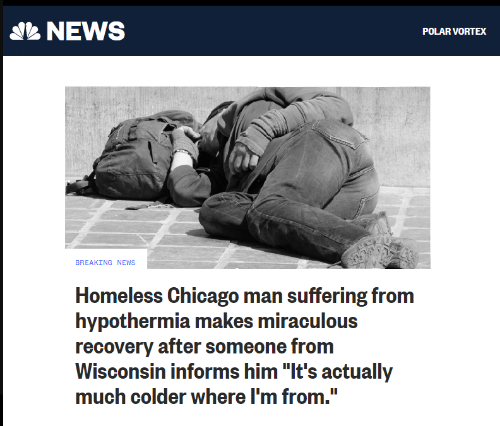 "Miraculous: NEWS  POLAR VORTEX  BREAKING NEWS  Homeless Chicago man suffering from  hypothermia makes miraculous  recovery after someone from  Wisconsin informs him ""It's actually  much colder where I'm from."""