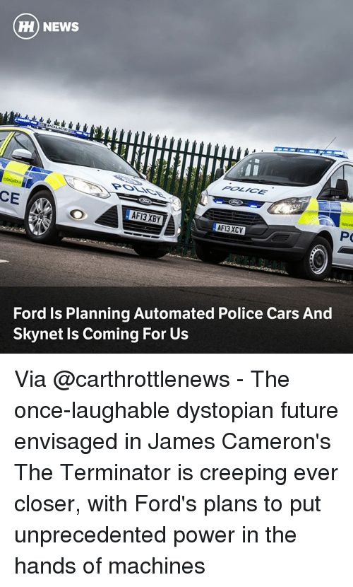 Fords: ) NEWS  POLICE  CE  AFI3 XCV  Ford Is Planning Automated Police Cars And  Skynet Is Coming For Us Via @carthrottlenews - The once-laughable dystopian future envisaged in James Cameron's The Terminator is creeping ever closer, with Ford's plans to put unprecedented power in the hands of machines