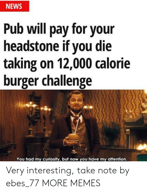 Pub: NEWS  Pub will pay for your  headstone if you die  taking on 12,000 calorie  burger challenge  You had my curiosity, but now you have my attention. Very interesting, take note by ebes_77 MORE MEMES