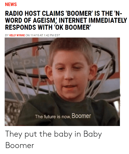 the baby: NEWS  RADIO HOST CLAIMS 'BOOMER' IS THE 'N-  WORD OF AGEISM; INTERNET IMMEDIATELY  RESPONDS WITH 'OK BOOMER  BY KELLY WYNNE ON 11/4/19 AT 1:42 PM EST  M-DUN  The future is now, Boomer They put the baby in Baby Boomer