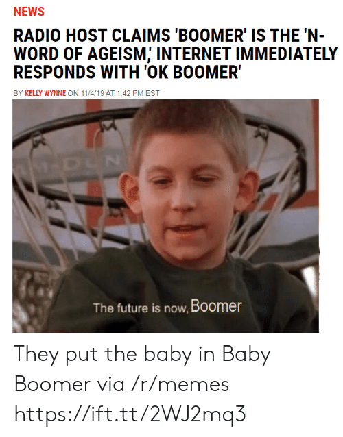 the baby: NEWS  RADIO HOST CLAIMS 'BOOMER' IS THE 'N-  WORD OF AGEISM; INTERNET IMMEDIATELY  RESPONDS WITH 'OK BOOMER  BY KELLY WYNNE ON 11/4/19 AT 1:42 PM EST  M-DUN  The future is now, Boomer They put the baby in Baby Boomer via /r/memes https://ift.tt/2WJ2mq3