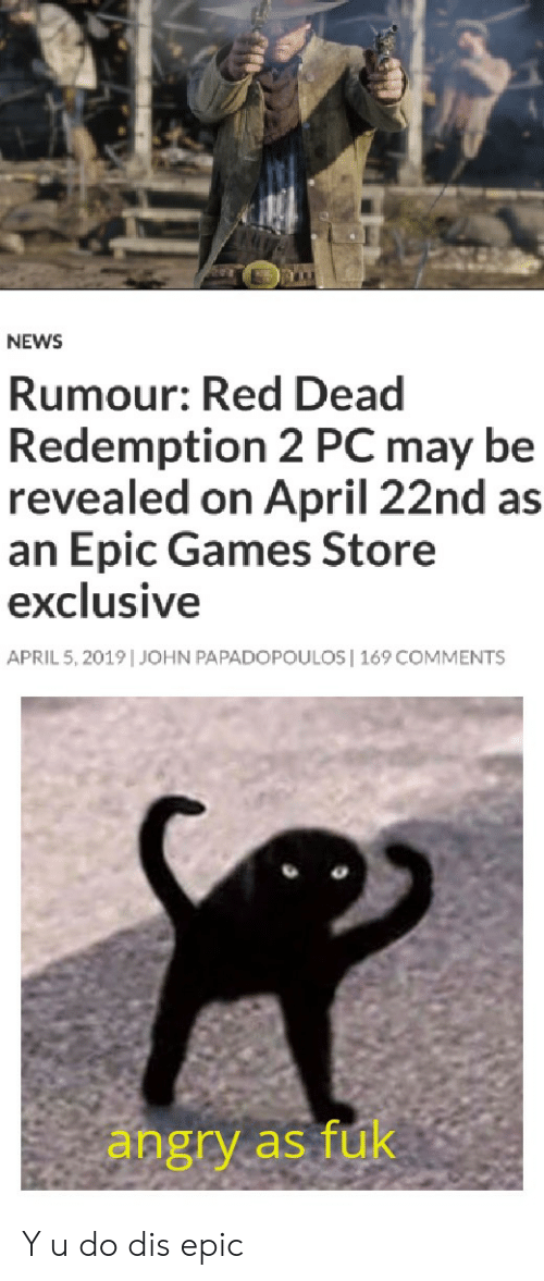 News, Games, and Angry: NEWS  Rumour: Red Dead  Redemption 2 PC may be  revealed on April 22nd as  an Epic Games Store  exclusive  APRIL 5, 2019   JOHN PAPADOPOULOS  169 COMMENTS  angry as fuk Y u do dis epic