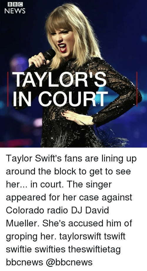 Swiftie: NEWS  TAYLOR'S  IN COURT Taylor Swift's fans are lining up around the block to get to see her... in court. The singer appeared for her case against Colorado radio DJ David Mueller. She's accused him of groping her. taylorswift tswift swiftie swifties theswiftietag bbcnews @bbcnews