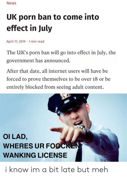 Internet, Meh, and News: News  UK porn ban to come into  effect in July  April 17, 2019 1 min read  The UK's porn ban will go into effect in July, the  government has announced  After that date, all internet users will have be  forced to prove themselves to be over 18 or be  entirely blocked from seeing adult content.  OI LAD,  WHERES UR FOOCKEN  WANKING LICENSE i know im a bit late but meh