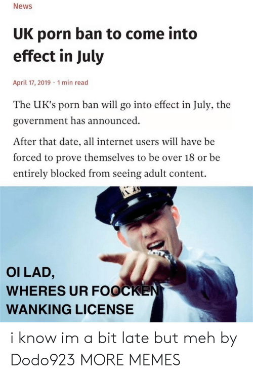 Dank, Internet, and Meh: News  UK porn ban to come into  effect in July  April 17, 2019 1 min read  The UK's porn ban will go into effect in July, the  government has announced  After that date, all internet users will have be  forced to prove themselves to be over 18 or be  entirely blocked from seeing adult content.  OI LAD,  WHERES UR FOOCKEN  WANKING LICENSE i know im a bit late but meh by Dodo923 MORE MEMES