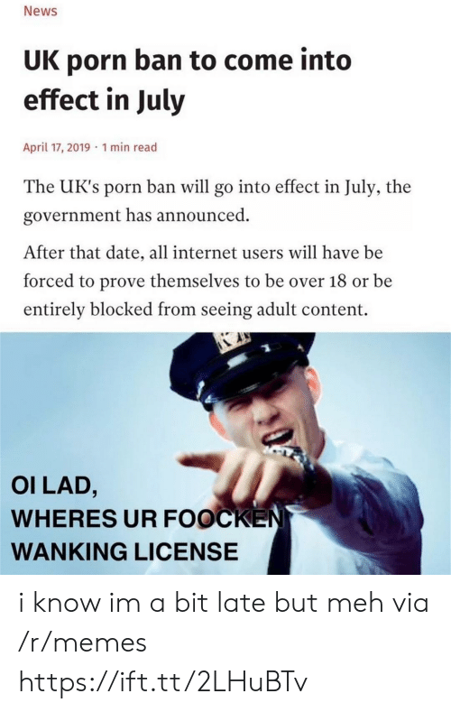 Internet, Meh, and Memes: News  UK porn ban to come into  effect in July  April 17, 2019 1 min read  The UK's porn ban will go into effect in July, the  government has announced  After that date, all internet users will have be  forced to prove themselves to be over 18 or be  entirely blocked from seeing adult content.  OI LAD,  WHERES UR FOOCKEN  WANKING LICENSE i know im a bit late but meh via /r/memes https://ift.tt/2LHuBTv