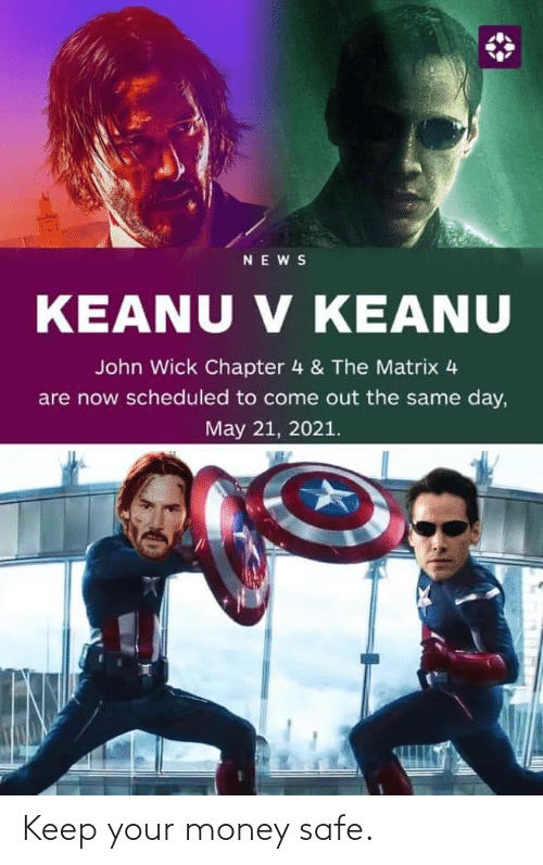Matrix: NEWS  V KEANU  KEANU V KEANU  John Wick Chapter 4 & The Matrix 4  are now scheduled to come out the same day,  May 21, 2021. Keep your money safe.