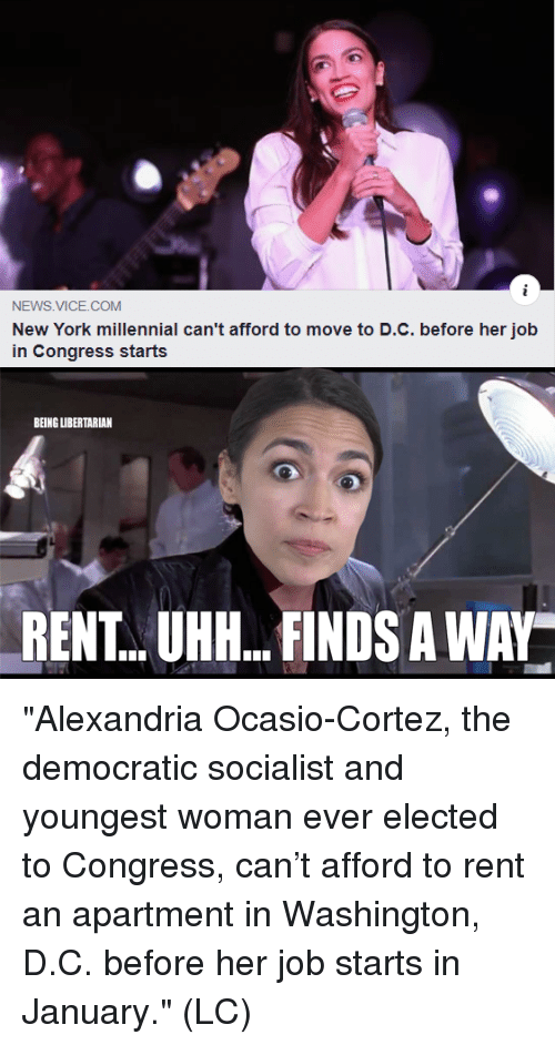 """Memes, New York, and News: NEWS VICE.COM  New York millennial can't afford to move to D.C. before her job  in Congress starts  BEING UIBERTARIAN  RENT..UHH...FINDS A WAY """"Alexandria Ocasio-Cortez, the democratic socialist and youngest woman ever elected to Congress, can't afford to rent an apartment in Washington, D.C. before her job starts in January."""" (LC)"""