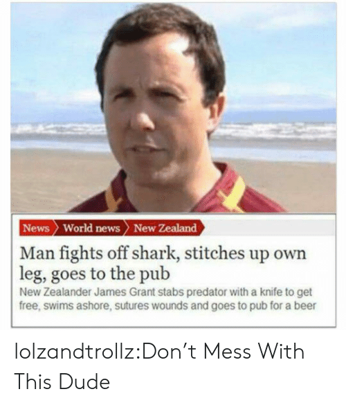 Pub: News World news New Zealand  | Man fights off shark, stitches up own  leg, goes to the pub  New Zealander James Grant stabs predator with a knife to get  free, swims ashore, sutures wounds and goes to pub for a beer lolzandtrollz:Don't Mess With This Dude