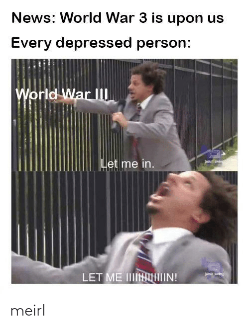 let me in: News: World War 3 is upon us  Every depressed person:  World War II  Let me in.  (atult wing  jatil swin  LET ME IINIIN! meirl