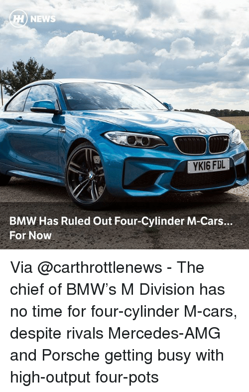amg: NEWS  YKI6 FDL  BMW Has Ruled Out Four-Cylinder M-Cars.  For Now Via @carthrottlenews - The chief of BMW's M Division has no time for four-cylinder M-cars, despite rivals Mercedes-AMG and Porsche getting busy with high-output four-pots