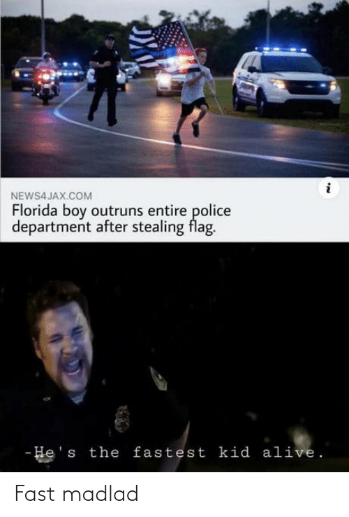 hes: NEWS4 JAX.COM  Florida boy outruns entire police  department after stealing flag.  - He's the fastest kid alive. Fast madlad