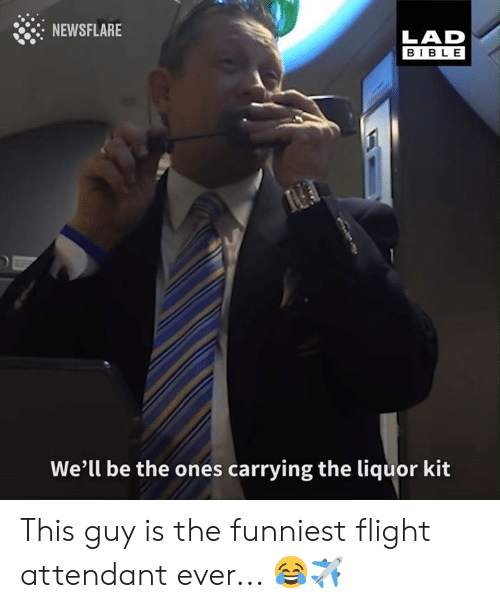 Dank, Bible, and Flight: NEWSFLARE  LAD  BIBLE  We'll be the ones carrying the liquor kit This guy is the funniest flight attendant ever... 😂✈