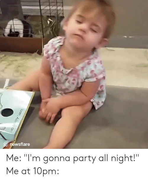 """Party, All, and Gonna: : newsflare Me: """"I'm gonna party all night!""""  Me at 10pm:"""