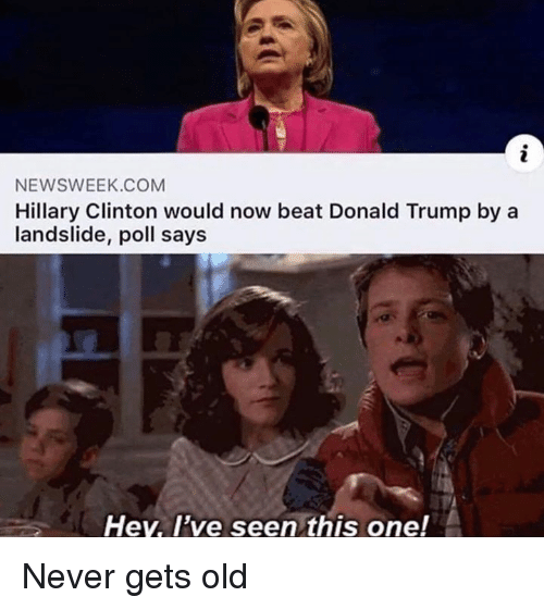 Donald Trump, Hillary Clinton, and Memes: NEWSWEEK.COM  Hillary Clinton would now beat Donald Trump by a  landslide, poll says  Hey, I've seen this one! Never gets old