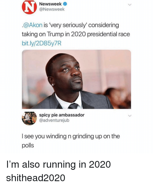winding: Newsweek  @Newsweek  @Akon is 'very seriously' considering  taking on Trump in 2020 presidential race  bit.ly/2D85y7R  spicy pie ambassador  @adventurejub  l see you winding n grinding up on the  polls I'm also running in 2020 shithead2020