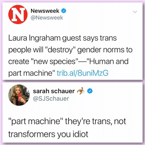 """Transformers: Newsweek  @Newsweek  Laura Ingraham guest says trans  people will """"destroy"""" gender norms to  create """"new species"""" Human and  part machine"""" trib.al/8uniMzG  sarah schauer *  @SJSchauer  """"part machine"""" they're trans, not  transformers you idiot"""