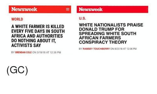 Conspiracy Theory: Newsweek  Newsweek  WORLD  U.S.  A WHITE FARMER IS KILLED  EVERY FIVE DAYS IN SOUTH  AFRICA AND AUTHORITIES  DO NOTHING ABOUT IT,  ACTIVISTS SAY  BY BRENDAN COLE ON 3/19/18 AT 12:38 PM  WHITE NATIONALISTS PRAISE  DONALD TRUMP FOR  SPREADING WHITE SOUTH  AFRICAN FARMERS  CONSPIRACY THEORY  BY RAMSEY TOUCHBERRY ON 8/23/18 AT 12:06 PM (GC)