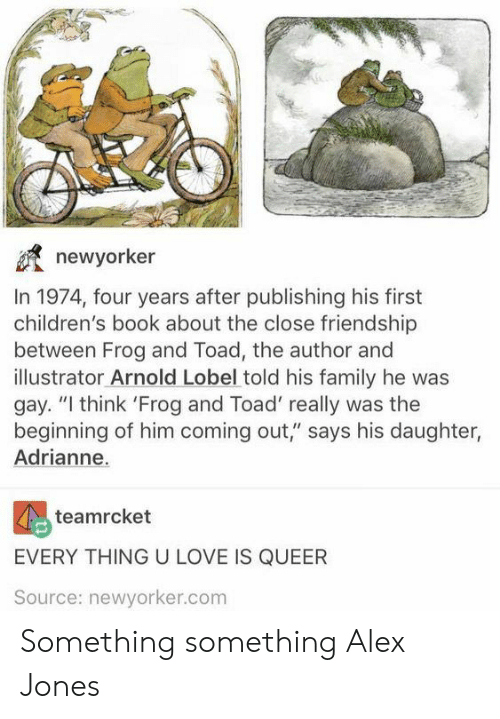"Something Something: newyorker  In 1974, four years after publishing his first  children's book about the close friendship  between Frog and Toad, the author and  illustrator Arnold Lobel told his family he was  gay. ""I think 'Frog and Toad' really was the  beginning of him coming out,"" says his daughter,  Adrianne.  teamrcket  EVERY THING U LOVE IS QUEER  Source: newyorker.com Something something Alex Jones"
