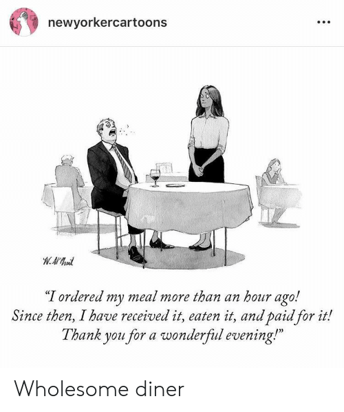 "Thank You, Wholesome, and You: newyorkercartoons  ""T ordered my meal more than an hour ago!  Since then, I have received it, eaten it, and paid for it!  Thank you for a wonderfiul evening!  0) Wholesome diner"