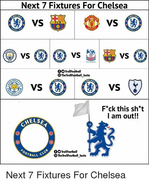 Chelsea, Memes, and 🤖: Next 7 Fixtures For Chelsea  ELSE  vs (  TrollFootball  TheTrollFootball Insta  STER  HELSA  ELSE  BALL  F*ck this sh*t  l am out!!  ELS  O TrollFootball  BALL C  TheTrollFootball Insta Next 7 Fixtures For Chelsea