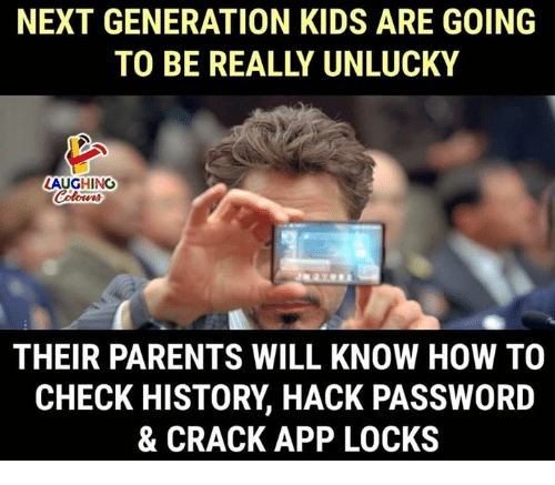 Parents, History, and How To: NEXT GENERATION KIDS ARE GOING  TO BE REALLY UNLUCKY  LAUGHING  THEIR PARENTS WILL KNOW HOW TO  CHECK HISTORY, HACK PASSWORD  & CRACK APP LOCKS