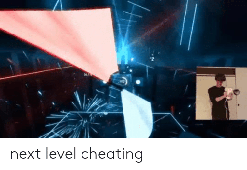 Cheating, Next, and Level: next level cheating