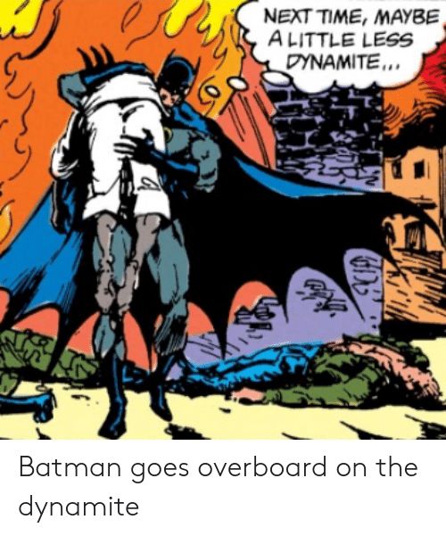 dynamite: NEXT TIME, MAYBE  ALITTLE LESS  DYNAMITE. Batman goes overboard on the dynamite
