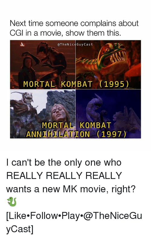 really-really-really: Next time someone complains about  CGl in a movie, show them this.  @TheNiceGuyCast  MORTAL KOMBAT (1995)  MORTAL KOMBAT  ANNIHILATION 1997) I can't be the only one who REALLY REALLY REALLY wants a new MK movie, right? 🐉 [Like•Follow•Play•@TheNiceGuyCast]