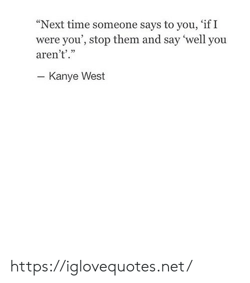 "Kanye, Kanye West, and Time: ""Next time someone says to you, 'if I  were you', stop them and say 'well you  aren't'.""  - Kanye West https://iglovequotes.net/"